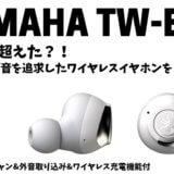 SONYを超えた!?YAMAHAが音にこだわったワイヤレスイヤホンTW-E7Aを新発売|アクティブノイキャン&外音取り込み機能付
