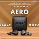 音楽も楽しめる超低遅延と空間表現がすごいゲーミングワイヤレスイヤホン!!! XROUNDの『AERO』レビュー